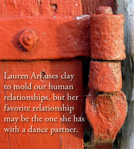 Lauren Ari uses clay to mold our human relationships, but her favorite relationship may be the one she has with a dance partner.